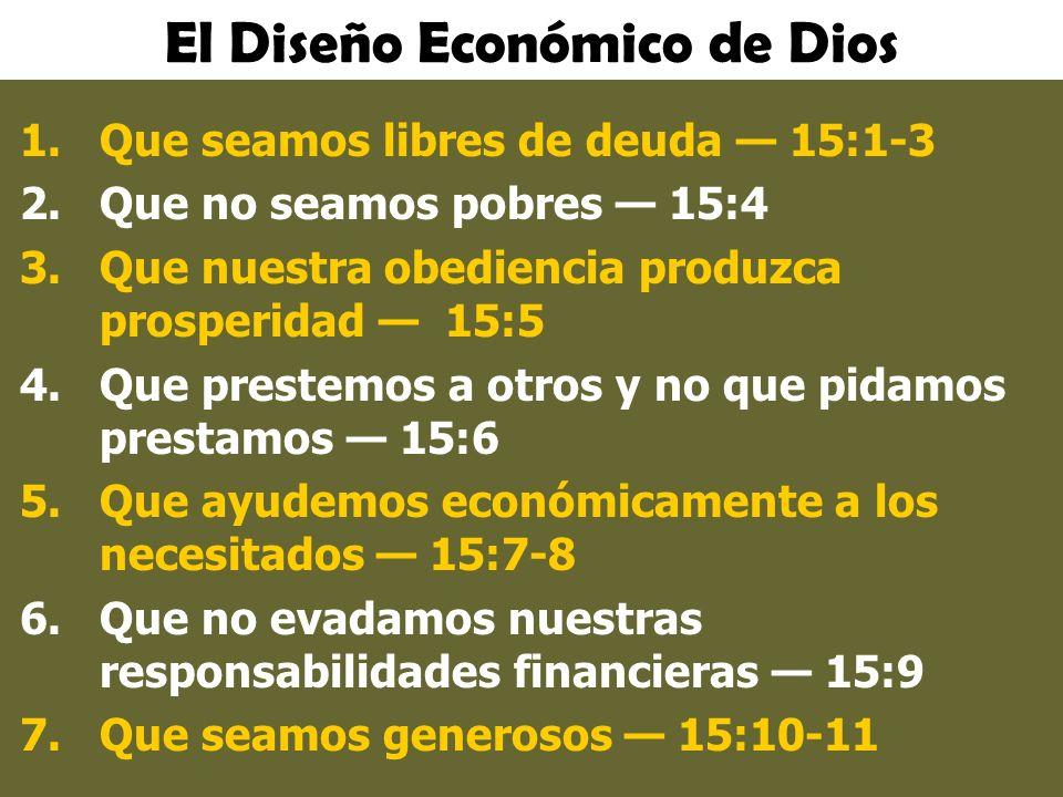 El Diseño Económico de Dios 1.Que seamos libres de deuda 15:1-3 2.Que no seamos pobres 15:4 3.Que nuestra obediencia produzca prosperidad 15:5 4.Que p