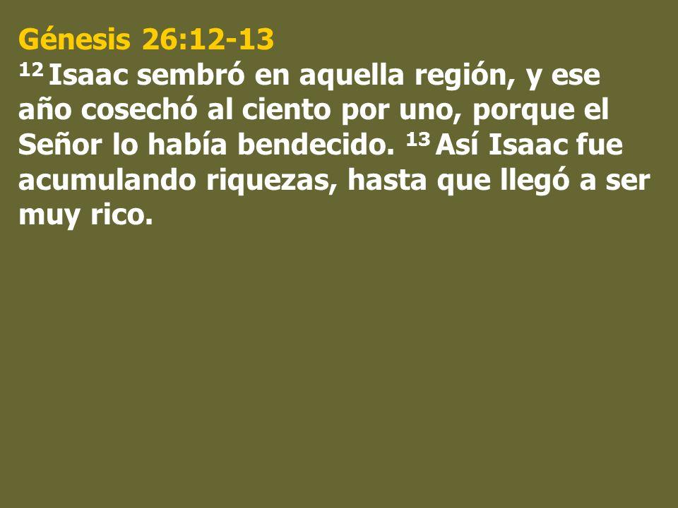 Génesis 26:12-13 12 Isaac sembró en aquella región, y ese año cosechó al ciento por uno, porque el Señor lo había bendecido. 13 Así Isaac fue acumulan