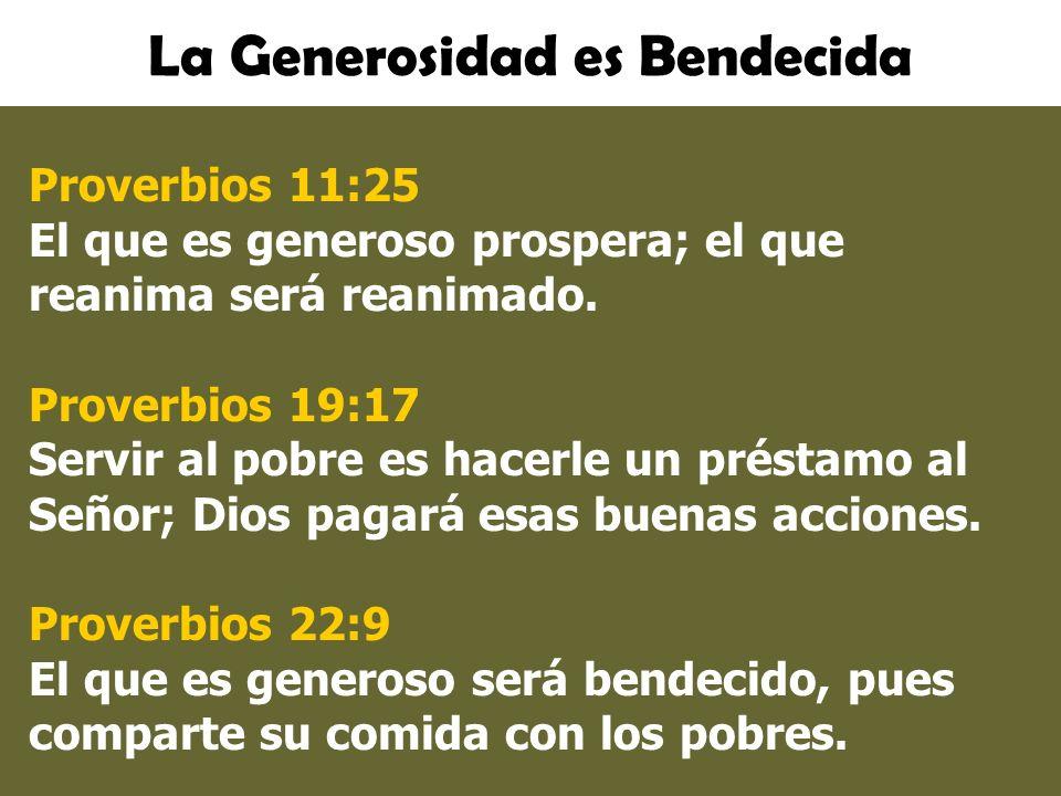 La Generosidad es Bendecida Proverbios 11:25 El que es generoso prospera; el que reanima será reanimado. Proverbios 19:17 Servir al pobre es hacerle u