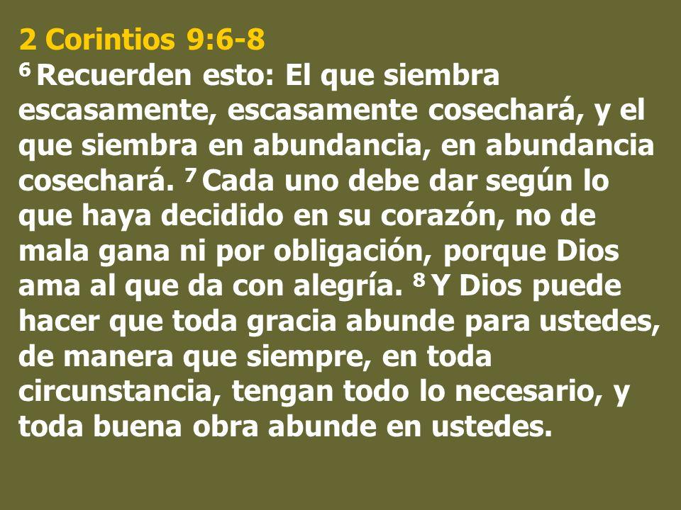 2 Corintios 9:6-8 6 Recuerden esto: El que siembra escasamente, escasamente cosechará, y el que siembra en abundancia, en abundancia cosechará. 7 Cada