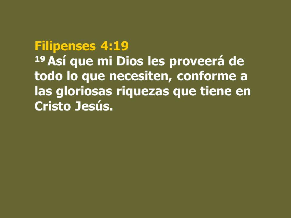 Filipenses 4:19 19 Así que mi Dios les proveerá de todo lo que necesiten, conforme a las gloriosas riquezas que tiene en Cristo Jesús.