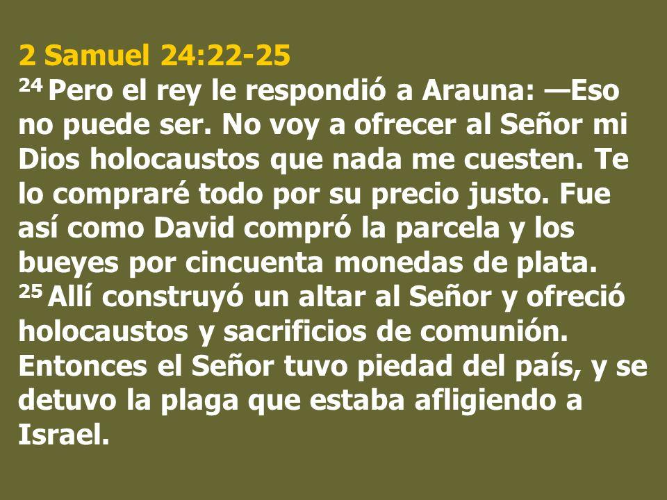 2 Samuel 24:22-25 24 Pero el rey le respondió a Arauna: Eso no puede ser. No voy a ofrecer al Señor mi Dios holocaustos que nada me cuesten. Te lo com