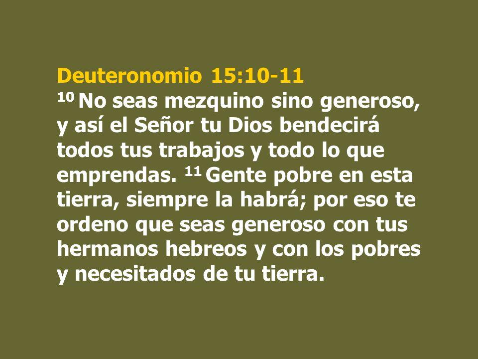 Deuteronomio 15:10-11 10 No seas mezquino sino generoso, y así el Señor tu Dios bendecirá todos tus trabajos y todo lo que emprendas. 11 Gente pobre e