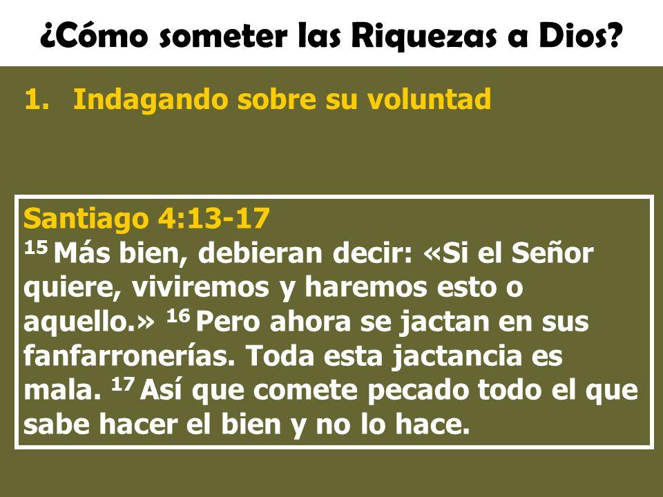 ¿Cómo someter las Riquezas a Dios? 1.Indagando sobre su voluntad Santiago 4:13-17 15 Más bien, debieran decir: «Si el Señor quiere, viviremos y haremo