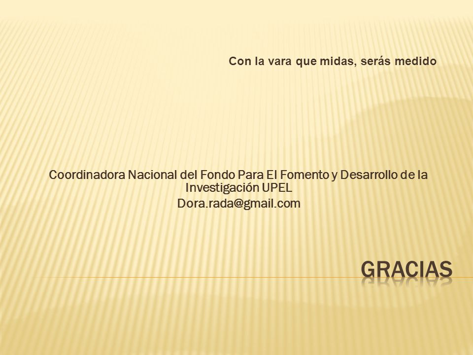 Coordinadora Nacional del Fondo Para El Fomento y Desarrollo de la Investigación UPEL Dora.rada@gmail.com Con la vara que midas, serás medido