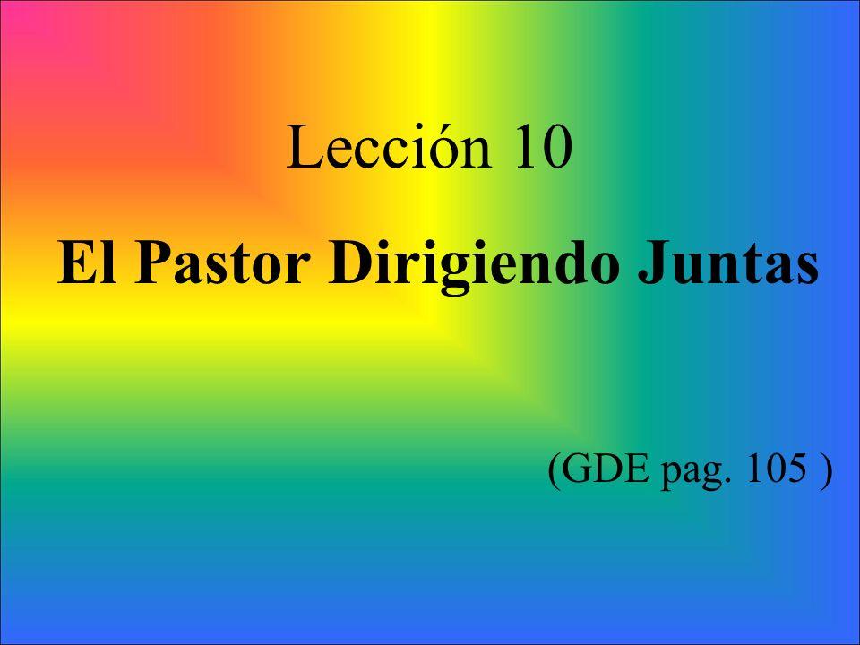 Lección 10 El Pastor Dirigiendo Juntas (GDE pag. 105 )
