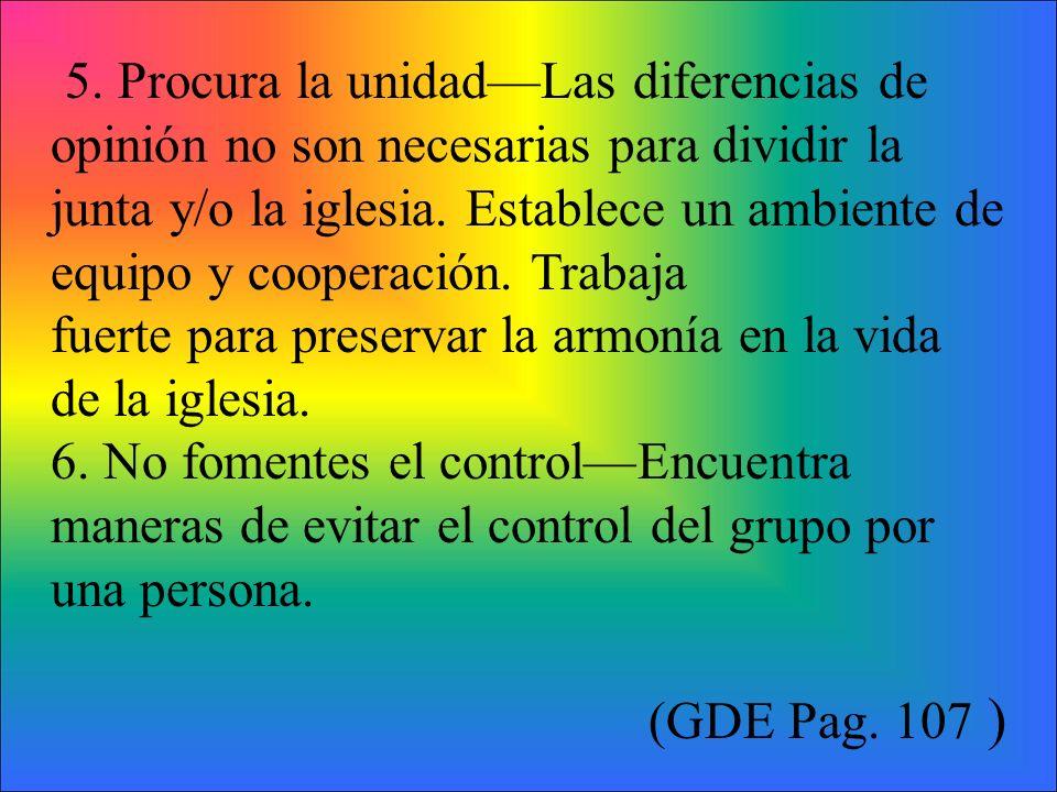 5. Procura la unidadLas diferencias de opinión no son necesarias para dividir la junta y/o la iglesia. Establece un ambiente de equipo y cooperación.