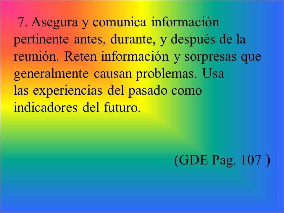 7. Asegura y comunica información pertinente antes, durante, y después de la reunión. Reten información y sorpresas que generalmente causan problemas.