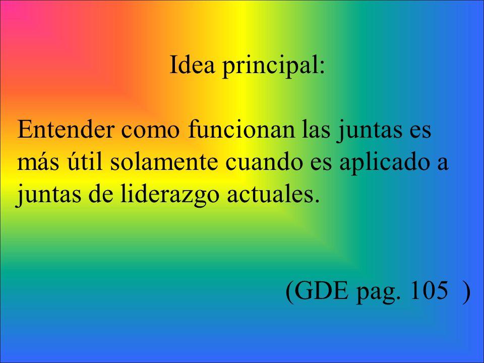 Idea principal: Entender como funcionan las juntas es más útil solamente cuando es aplicado a juntas de liderazgo actuales. (GDE pag. 105 )