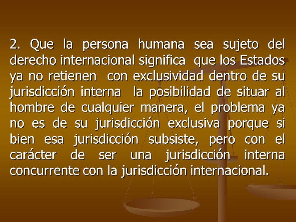 2. Que la persona humana sea sujeto del derecho internacional significa que los Estados ya no retienen con exclusividad dentro de su jurisdicción inte