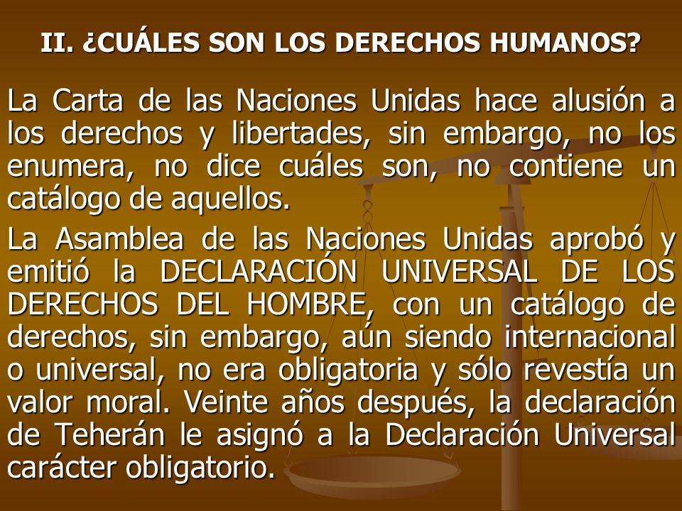 II. ¿CUÁLES SON LOS DERECHOS HUMANOS? La Carta de las Naciones Unidas hace alusión a los derechos y libertades, sin embargo, no los enumera, no dice c