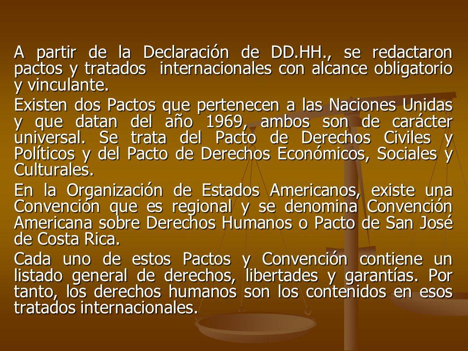 A partir de la Declaración de DD.HH., se redactaron pactos y tratados internacionales con alcance obligatorio y vinculante. Existen dos Pactos que per