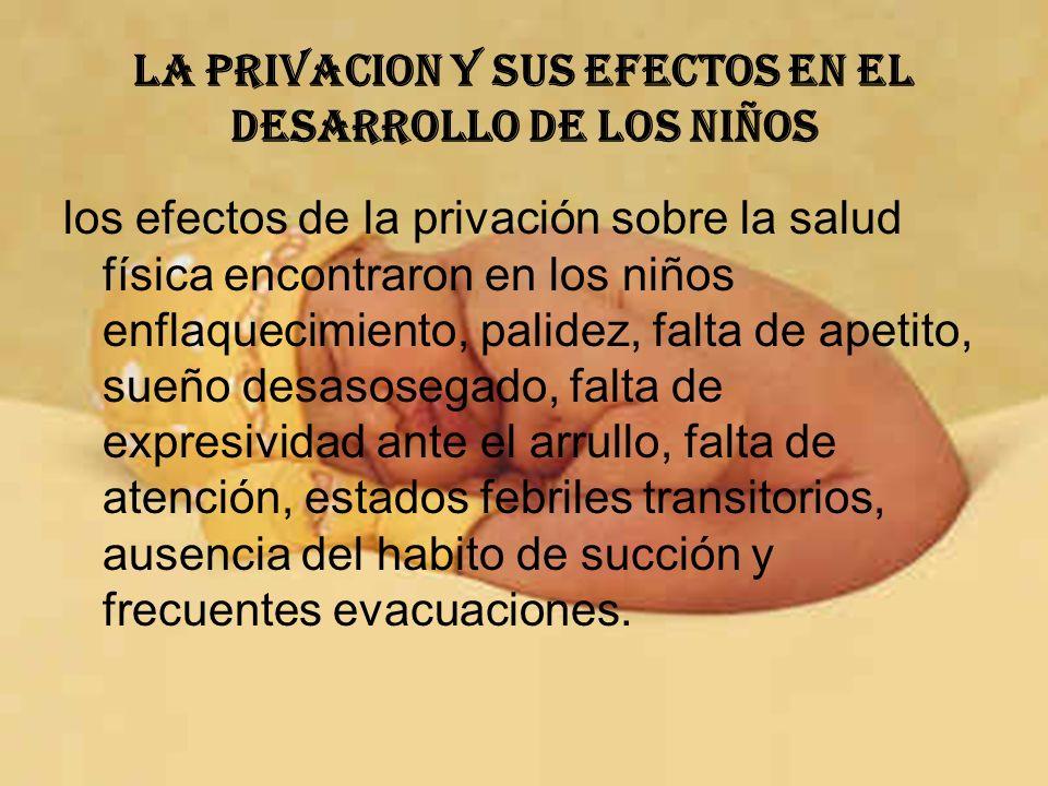 LA PRIVACION Y SUS EFECTOS EN EL DESARROLLO DE LOS NIÑOS los efectos de la privación sobre la salud física encontraron en los niños enflaquecimiento,