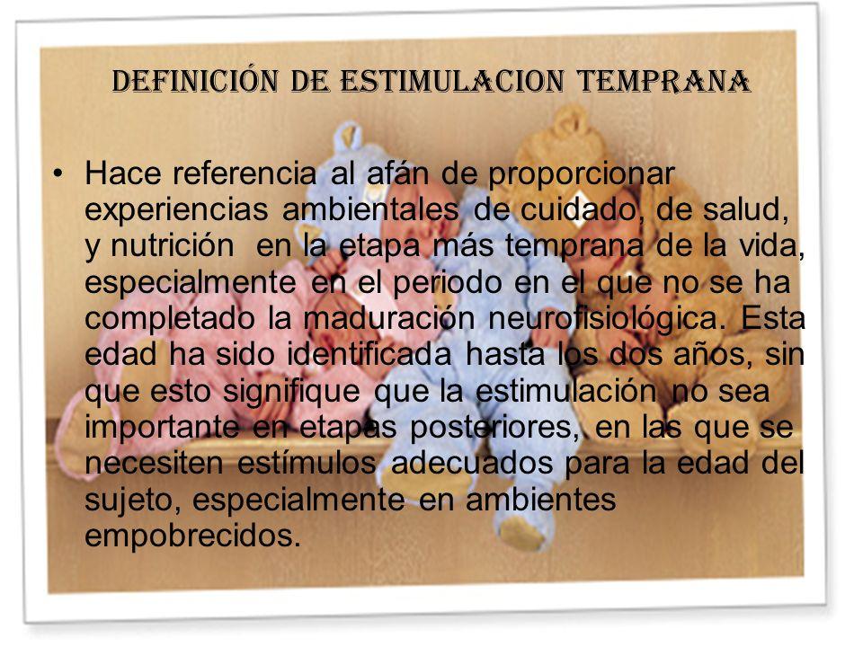DEFINICIÓN DE ESTIMULACION TEMPRANA Hace referencia al afán de proporcionar experiencias ambientales de cuidado, de salud, y nutrición en la etapa más