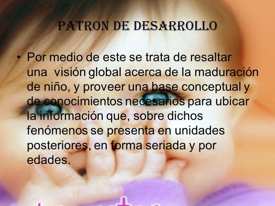 PATRON DE DESARROLLO Por medio de este se trata de resaltar una visión global acerca de la maduración de niño, y proveer una base conceptual y de cono