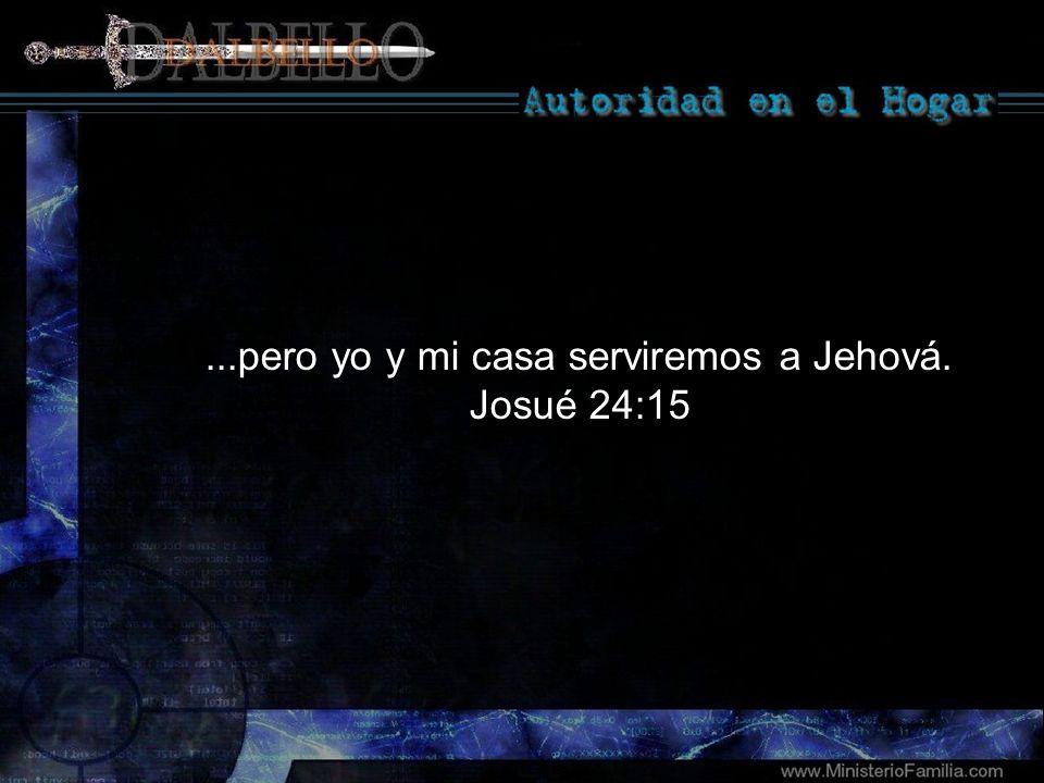 ...pero yo y mi casa serviremos a Jehová. Josué 24:15