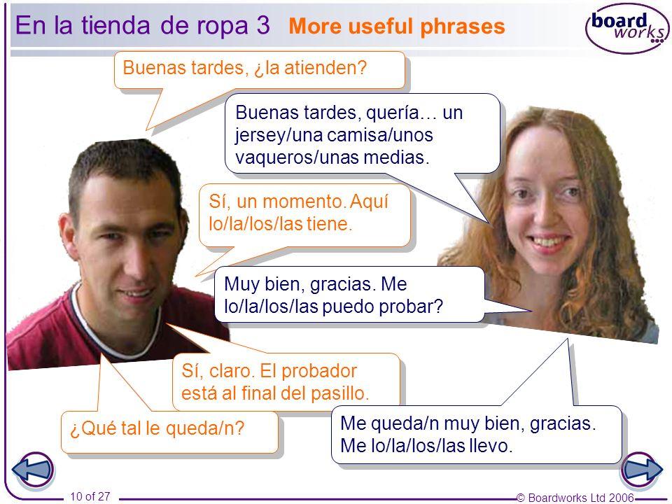 © Boardworks Ltd 2006 10 of 27 More useful phrases En la tienda de ropa 3 Buenas tardes, ¿la atienden? Sí, un momento. Aquí lo/la/los/las tiene. Buena