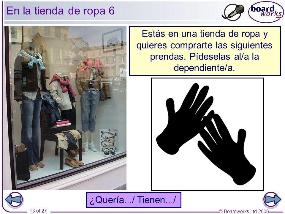 © Boardworks Ltd 2006 13 of 27 En la tienda de ropa 6 0 Estás en una tienda de ropa y quieres comprarte las siguientes prendas. Pídeselas al/a la depe