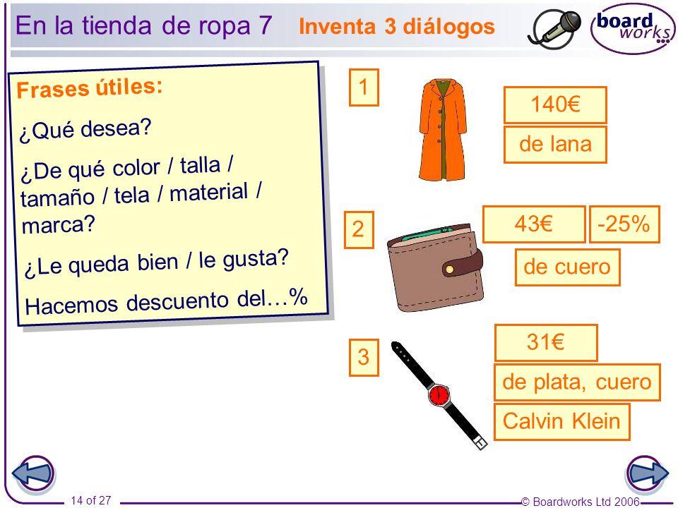 © Boardworks Ltd 2006 14 of 27 Frases útiles: ¿Qué desea? ¿De qué color / talla / tamaño / tela / material / marca? ¿Le queda bien / le gusta? Hacemos