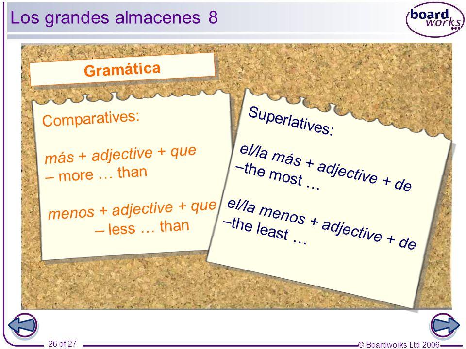 © Boardworks Ltd 2006 26 of 27 Los grandes almacenes 8 Comparatives: más + adjective + que – more … than menos + adjective + que – less … than Gramáti