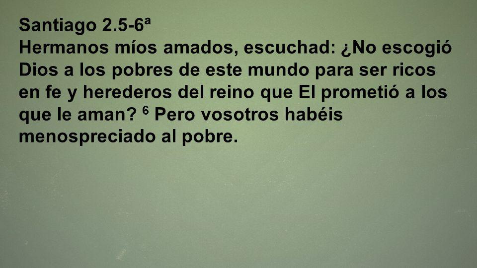 Santiago 2.5-6ª Hermanos míos amados, escuchad: ¿No escogió Dios a los pobres de este mundo para ser ricos en fe y herederos del reino que El prometió