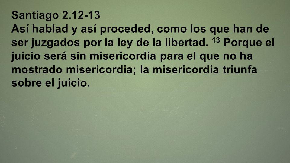 Santiago 2.12-13 Así hablad y así proceded, como los que han de ser juzgados por la ley de la libertad. 13 Porque el juicio será sin misericordia para