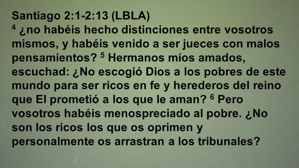 Santiago 2:1-2:13 (LBLA) 4 ¿no habéis hecho distinciones entre vosotros mismos, y habéis venido a ser jueces con malos pensamientos? 5 Hermanos míos a