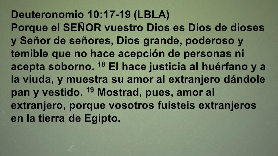 Deuteronomio 10:17-19 (LBLA) Porque el SEÑOR vuestro Dios es Dios de dioses y Señor de señores, Dios grande, poderoso y temible que no hace acepción d