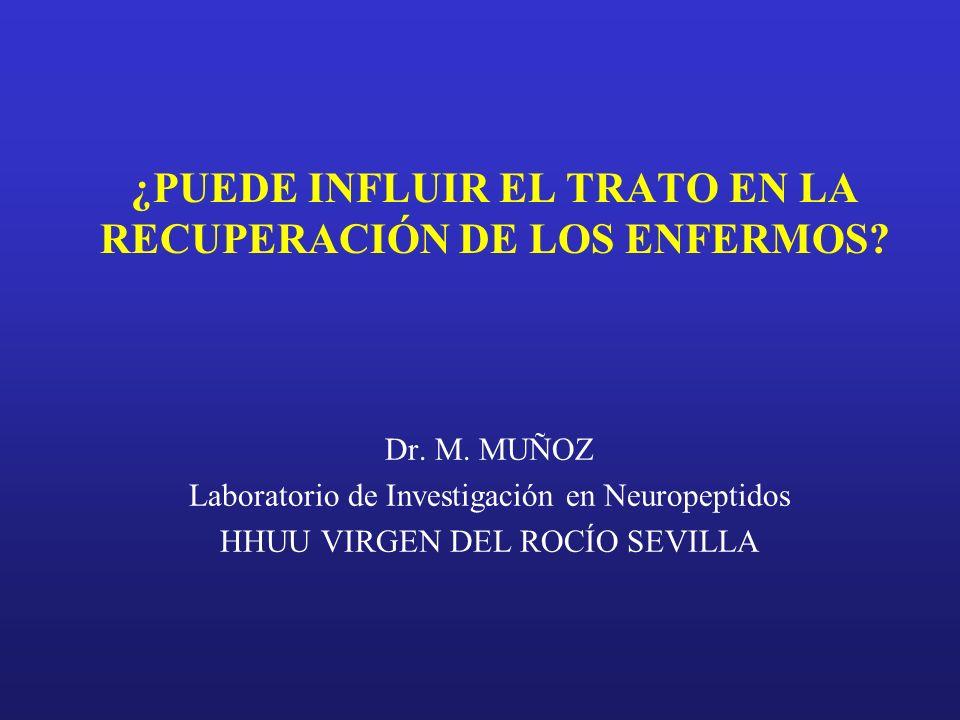 ¿PUEDE INFLUIR EL TRATO EN LA RECUPERACIÓN DE LOS ENFERMOS? Dr. M. MUÑOZ Laboratorio de Investigación en Neuropeptidos HHUU VIRGEN DEL ROCÍO SEVILLA