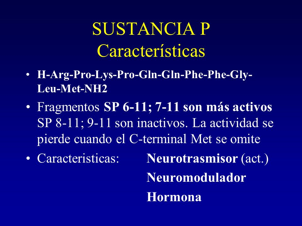 SUSTANCIA P Características H-Arg-Pro-Lys-Pro-Gln-Gln-Phe-Phe-Gly- Leu-Met-NH2 Fragmentos SP 6-11; 7-11 son más activos SP 8-11; 9-11 son inactivos. L