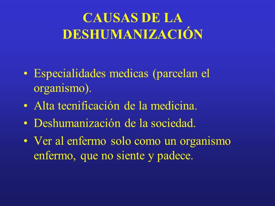 CAUSAS DE LA DESHUMANIZACIÓN Especialidades medicas (parcelan el organismo). Alta tecnificación de la medicina. Deshumanización de la sociedad. Ver al