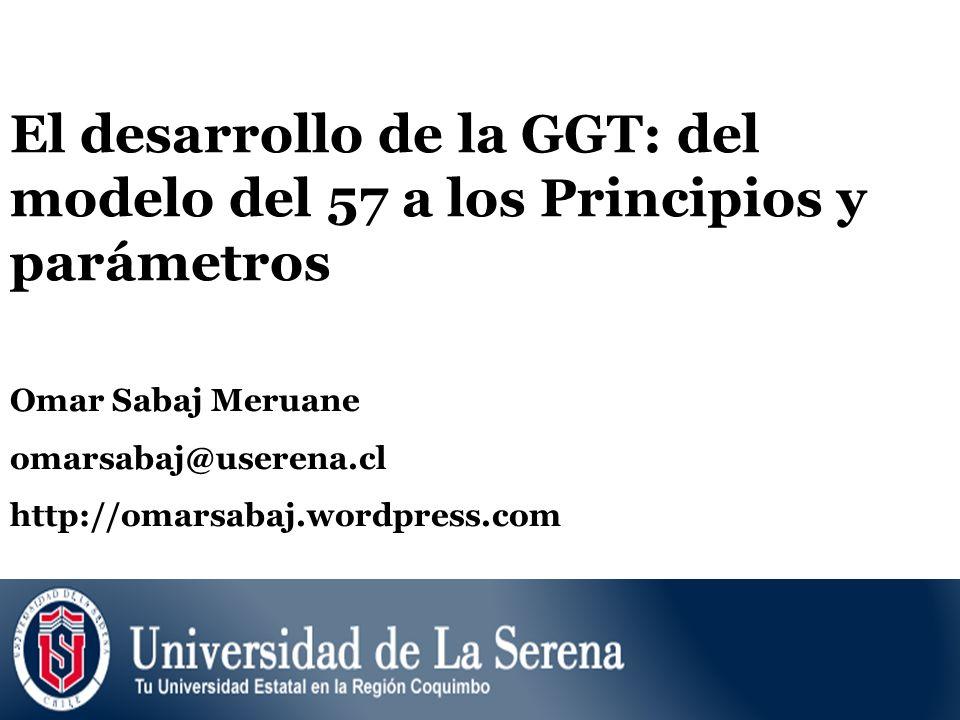 El desarrollo de la GGT: del modelo del 57 a los Principios y parámetros Omar Sabaj Meruane omarsabaj@userena.cl http://omarsabaj.wordpress.com