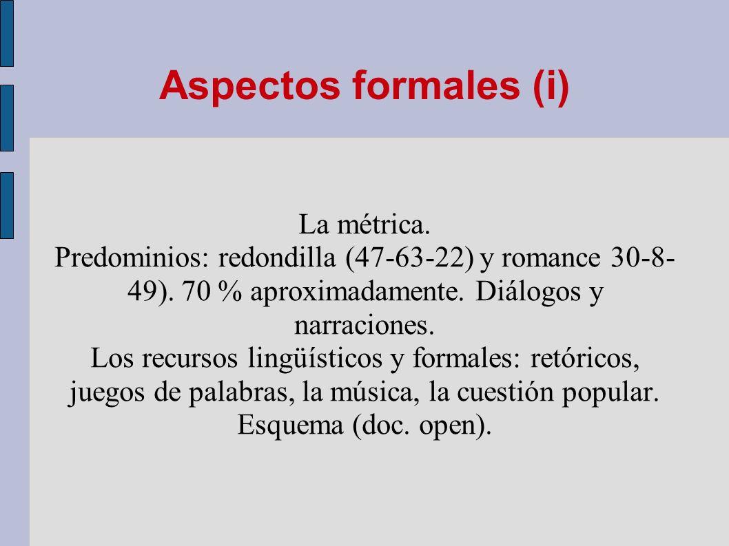 Aspectos formales (i) La métrica. Predominios: redondilla (47-63-22) y romance 30-8- 49). 70 % aproximadamente. Diálogos y narraciones. Los recursos l