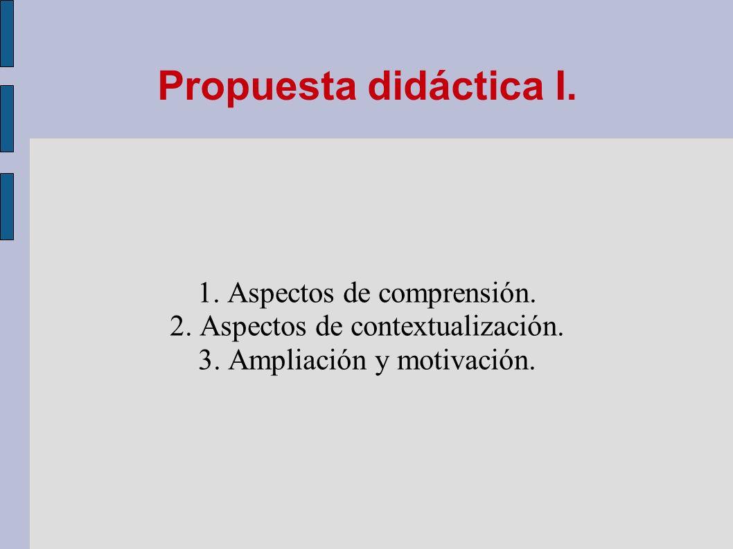 Propuesta didáctica I. 1. Aspectos de comprensión. 2. Aspectos de contextualización. 3. Ampliación y motivación.