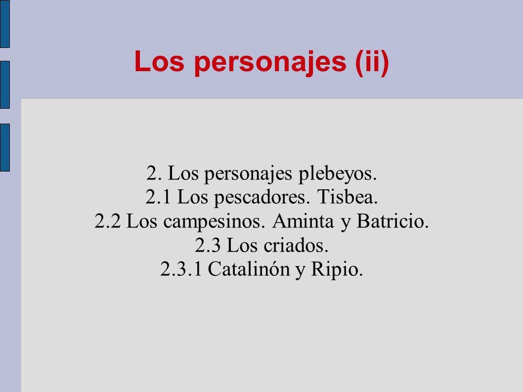Los personajes (ii) 2. Los personajes plebeyos. 2.1 Los pescadores. Tisbea. 2.2 Los campesinos. Aminta y Batricio. 2.3 Los criados. 2.3.1 Catalinón y