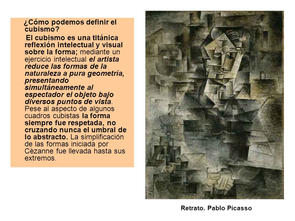 ¿Cómo podemos definir el cubismo? El cubismo es una titánica reflexión intelectual y visual sobre la forma; mediante un ejercicio intelectual el artis