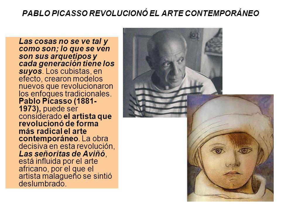 PABLO PICASSO REVOLUCIONÓ EL ARTE CONTEMPORÁNEO Las cosas no se ve tal y como son; lo que se ven son sus arquetipos y cada generación tiene los suyos.