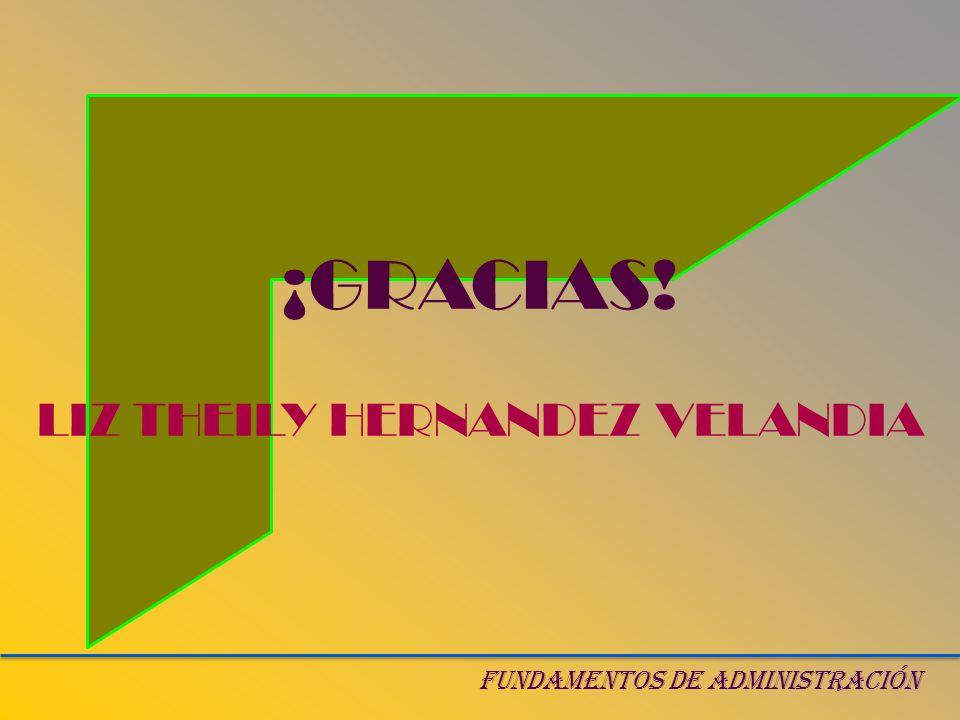 ¡GRACIAS! LIZ THEILY HERNANDEZ VELANDIA FUNDAMENTOS DE ADMINISTRACIÓN