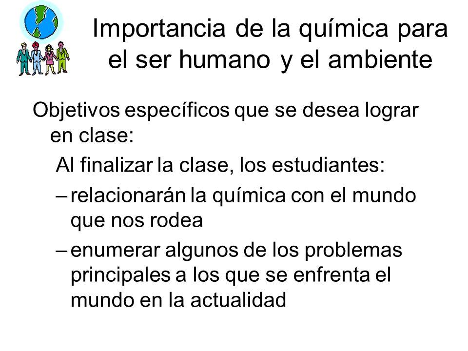 Importancia de la química para el ser humano y el ambiente Objetivos específicos que se desea lograr en clase: Al finalizar la clase, los estudiantes: