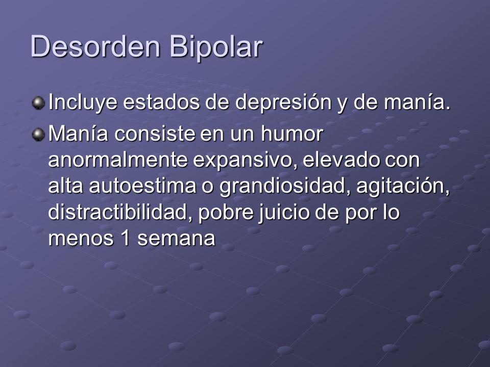 Desorden Bipolar Incluye estados de depresión y de manía. Manía consiste en un humor anormalmente expansivo, elevado con alta autoestima o grandiosida