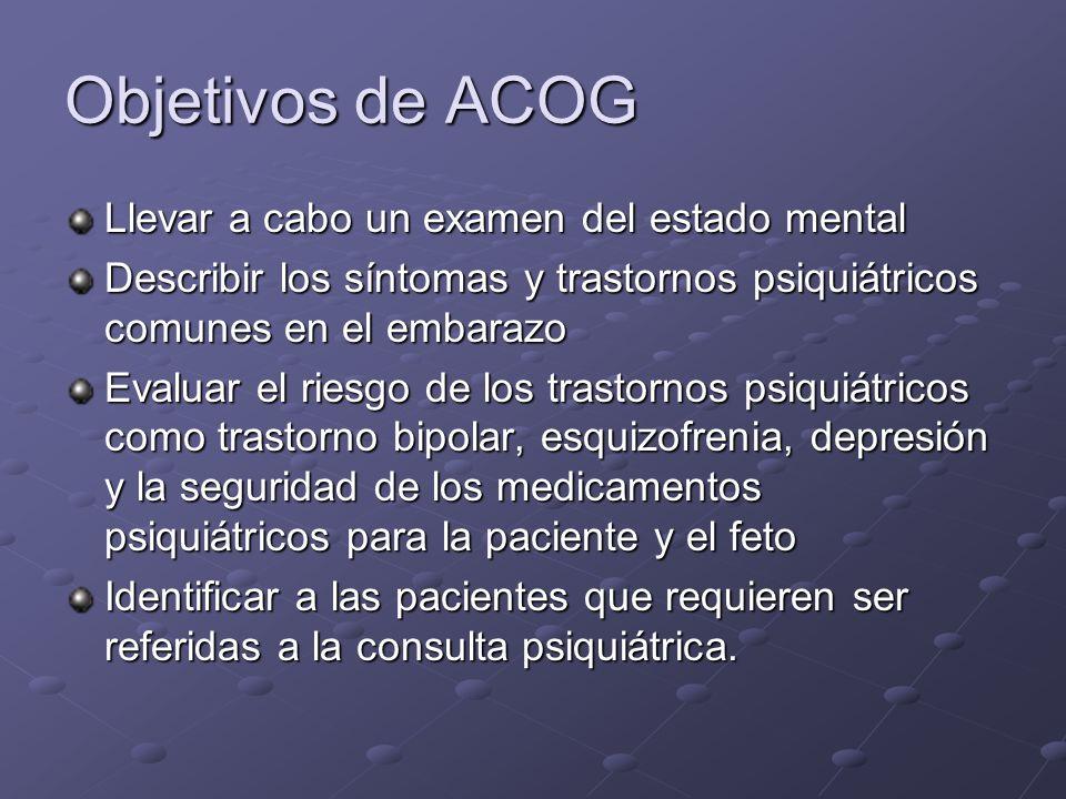 Objetivos de ACOG Llevar a cabo un examen del estado mental Describir los síntomas y trastornos psiquiátricos comunes en el embarazo Evaluar el riesgo