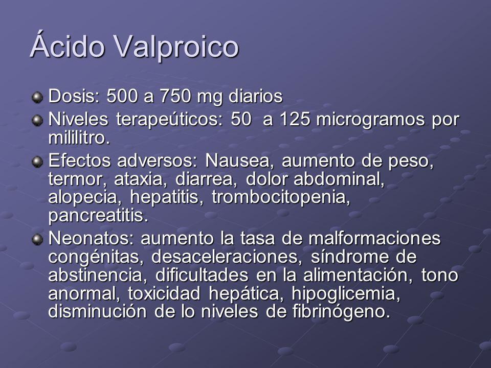 Ácido Valproico Dosis: 500 a 750 mg diarios Niveles terapeúticos: 50 a 125 microgramos por mililitro. Efectos adversos: Nausea, aumento de peso, termo
