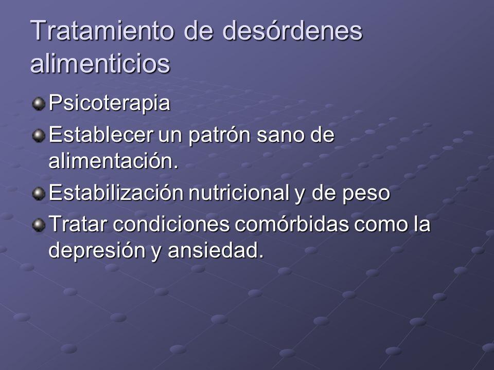 Tratamiento de desórdenes alimenticios Psicoterapia Establecer un patrón sano de alimentación. Estabilización nutricional y de peso Tratar condiciones