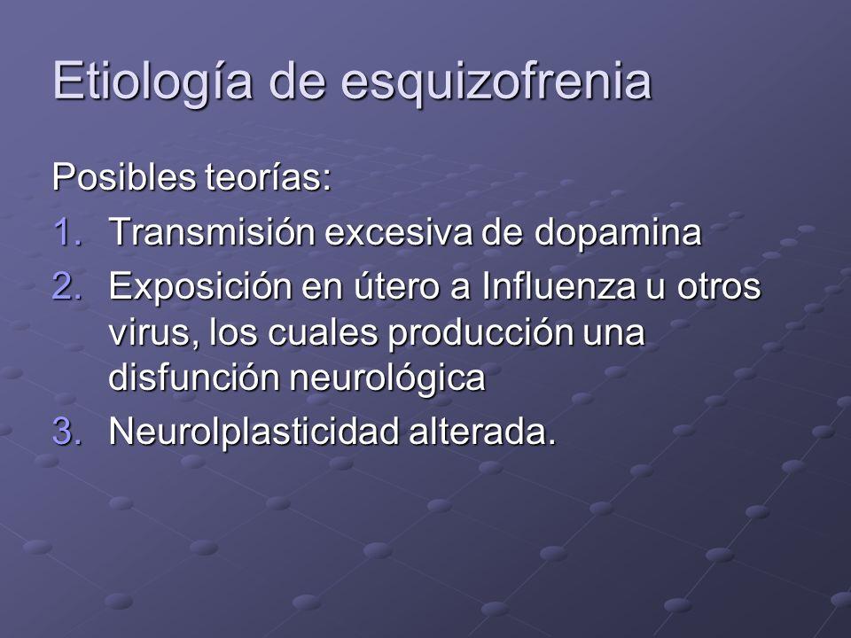 Etiología de esquizofrenia Posibles teorías: 1.Transmisión excesiva de dopamina 2.Exposición en útero a Influenza u otros virus, los cuales producción