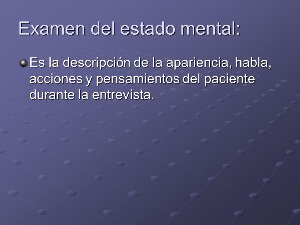Examen del estado mental: Es la descripción de la apariencia, habla, acciones y pensamientos del paciente durante la entrevista.
