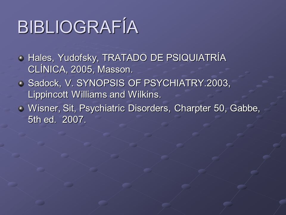 BIBLIOGRAFÍA Hales, Yudofsky, TRATADO DE PSIQUIATRÍA CLÍNICA, 2005, Masson. Sadock, V. SYNOPSIS OF PSYCHIATRY.2003, Lippincott Williams and Wilkins. W