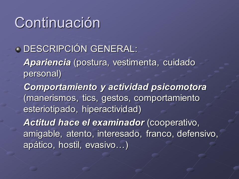Continuación DESCRIPCIÓN GENERAL: Apariencia (postura, vestimenta, cuidado personal) Comportamiento y actividad psicomotora (manerismos, tics, gestos,