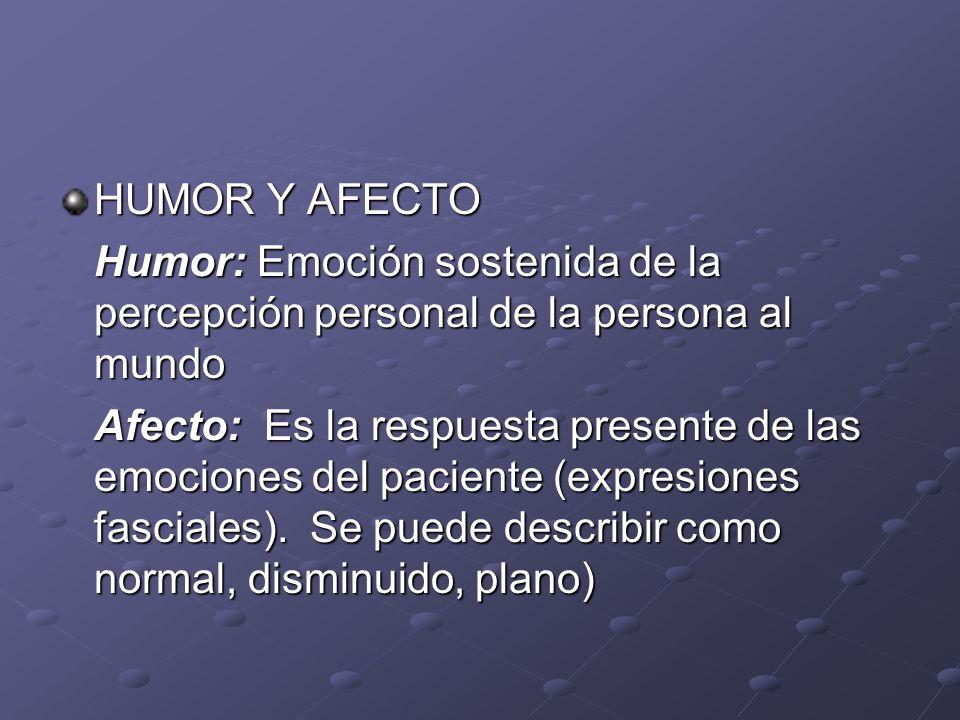 HUMOR Y AFECTO Humor: Emoción sostenida de la percepción personal de la persona al mundo Afecto: Es la respuesta presente de las emociones del pacient