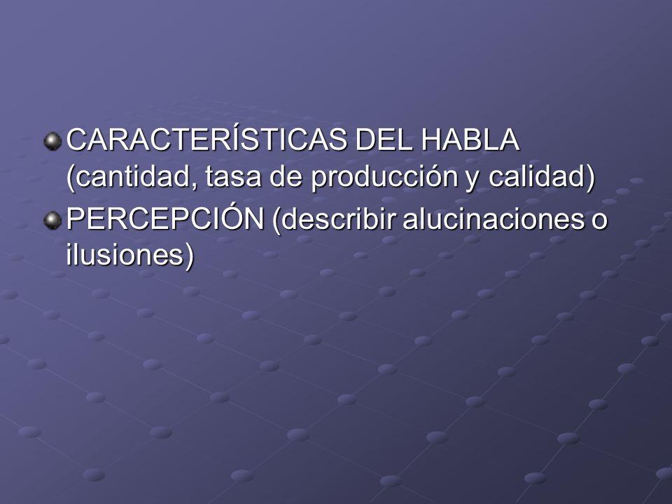 CARACTERÍSTICAS DEL HABLA (cantidad, tasa de producción y calidad) PERCEPCIÓN (describir alucinaciones o ilusiones)