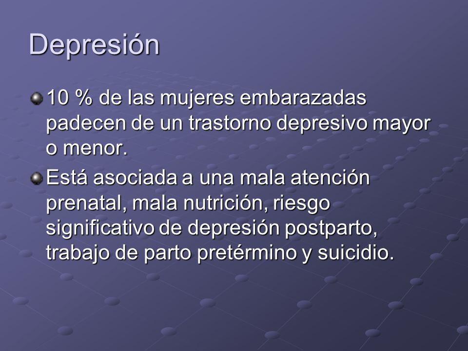 Depresión 10 % de las mujeres embarazadas padecen de un trastorno depresivo mayor o menor. Está asociada a una mala atención prenatal, mala nutrición,